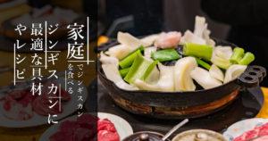 家庭でジンギスカンを食べる!ジンギスカンに最適な具材やレシピとは?